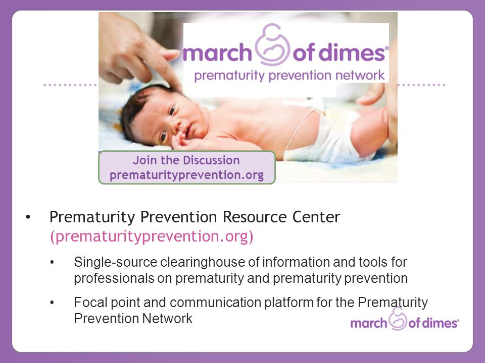 Join the Discussion prematurityprevention.org Prematurity Prevention Resource Center (prematurityprevention.org) Single-source clearinghouse of information and tools for professionals on prematurity and prematurity prevention Focal point and communication platform for the Prematurity Prevention Network