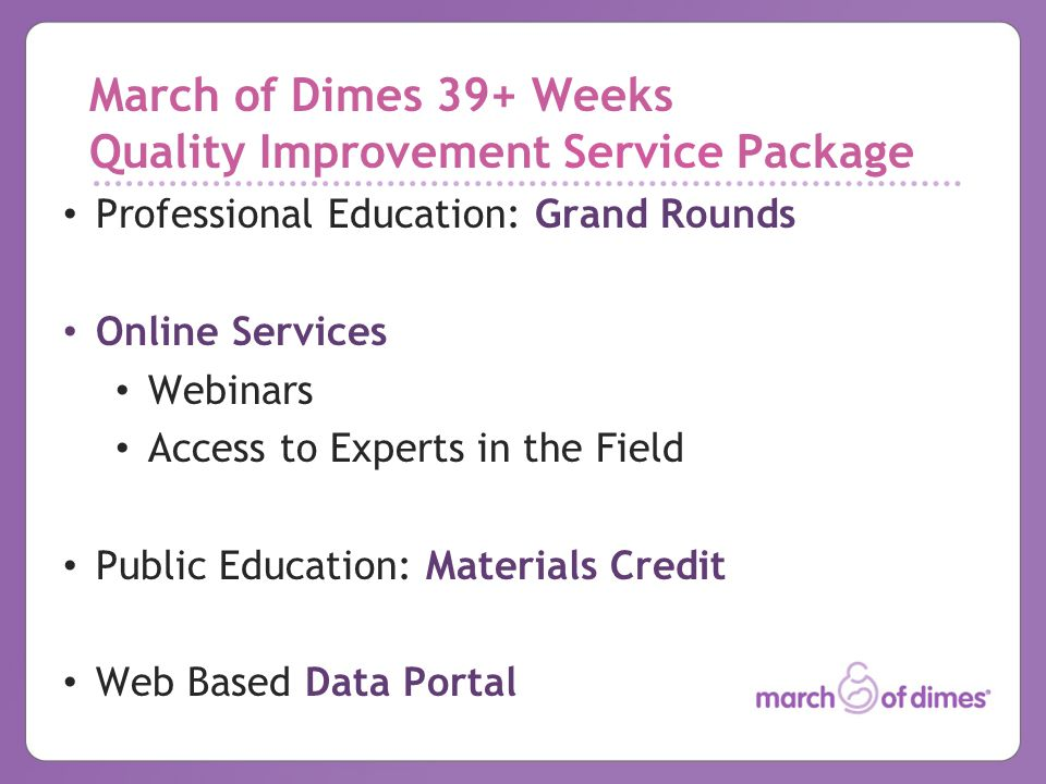 March of Dimes 39+ Weeks Quality Improvement Service Package Professional Education: Grand Rounds Online Services Webinars Access to Experts in the Fi