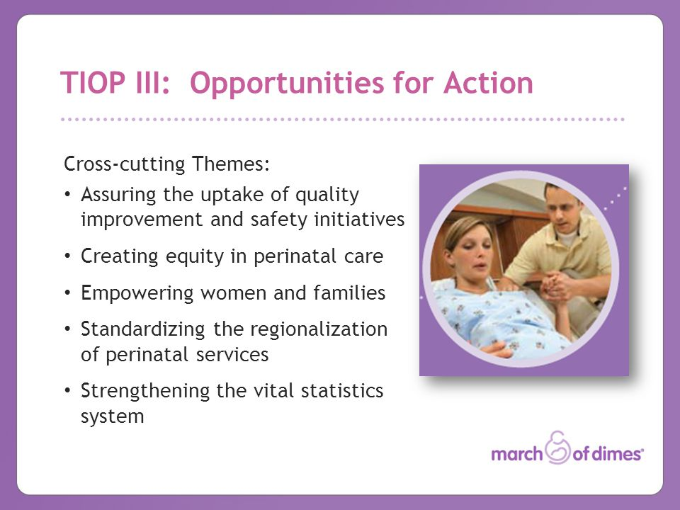 TIOP III: Opportunities for Action Cross-cutting Themes: Assuring the uptake of quality improvement and safety initiatives Creating equity in perinatal care Empowering women and families Standardizing the regionalization of perinatal services Strengthening the vital statistics system