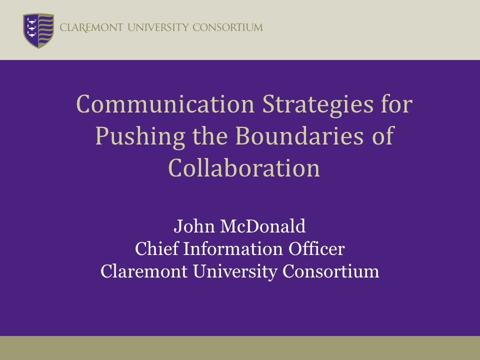 John McDonald Chief Information Officer Claremont University Consortium Communication Strategies for Pushing the Boundaries of Collaboration