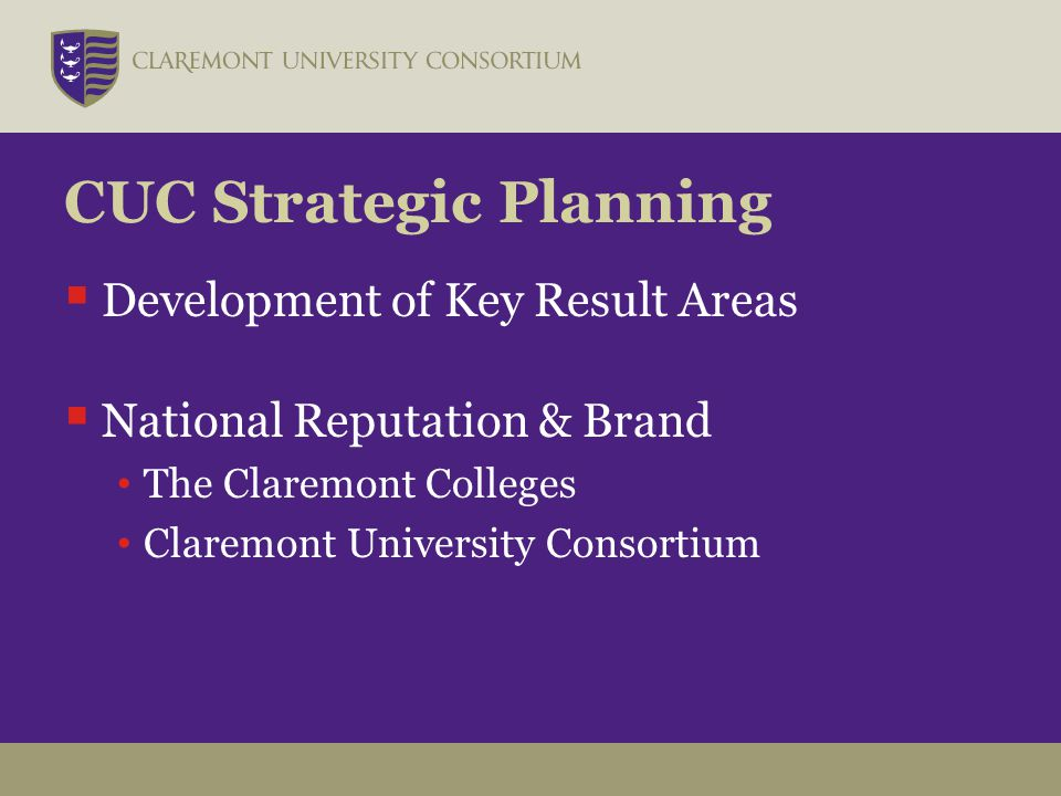CUC Strategic Planning  Development of Key Result Areas  National Reputation & Brand The Claremont Colleges Claremont University Consortium