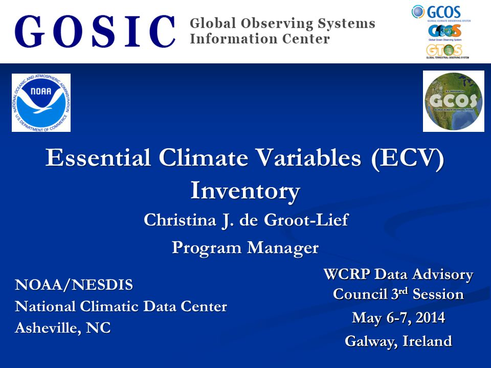 Essential Climate Variables (ECV) Inventory NOAA/NESDIS National Climatic Data Center Asheville, NC WCRP Data Advisory Council 3 rd Session May 6-7, 2014 Galway, Ireland Christina J.