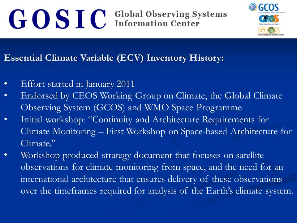 Essential Climate Variable (ECV) Inventory History (cont'd): Need to evaluate the current data capability through a systematic and granular assessment of the production of the Thematic Climate Data Records at the level of the individual agencies using questionnaire Online CEOS ECV Questionnaire for Satellite data was designed by the CEOS Systems Engineering Office (SEO) at the NASA Langley Research Center in Hampton, VA Online CEOS ECV Questionnaire for Satellite data was designed by the CEOS Systems Engineering Office (SEO) at the NASA Langley Research Center in Hampton, VA The questionnaire is in two parts: The first part documenting the present and historic datasets The second addressing the future/planned datasets.