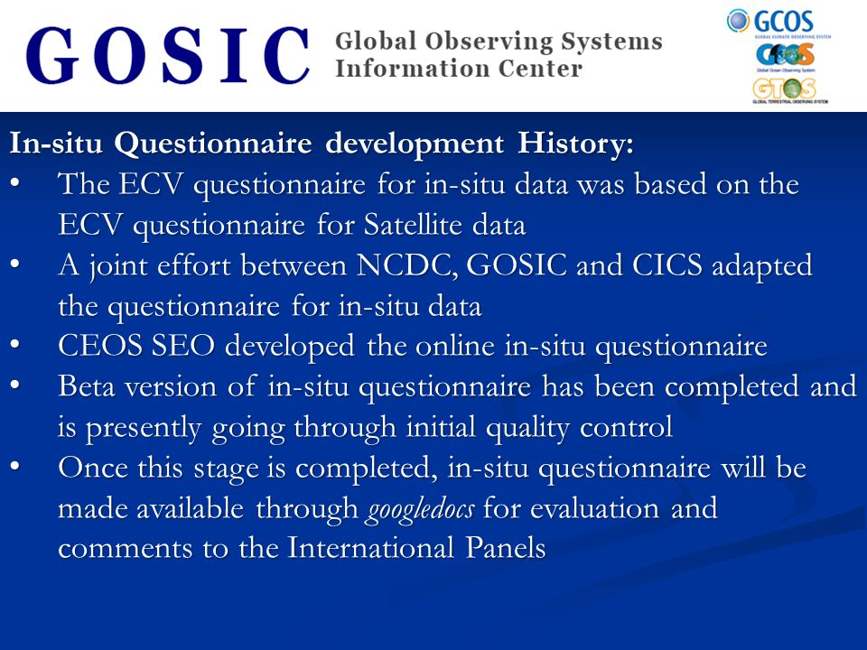 In-situ Questionnaire development History: The ECV questionnaire for in-situ data was based on the ECV questionnaire for Satellite data The ECV questionnaire for in-situ data was based on the ECV questionnaire for Satellite data A joint effort between NCDC, GOSIC and CICS adapted the questionnaire for in-situ data A joint effort between NCDC, GOSIC and CICS adapted the questionnaire for in-situ data CEOS SEO developed the online in-situ questionnaire CEOS SEO developed the online in-situ questionnaire Beta version of in-situ questionnaire has been completed and is presently going through initial quality control Beta version of in-situ questionnaire has been completed and is presently going through initial quality control Once this stage is completed, in-situ questionnaire will be made available through googledocs for evaluation and comments to the International Panels Once this stage is completed, in-situ questionnaire will be made available through googledocs for evaluation and comments to the International Panels