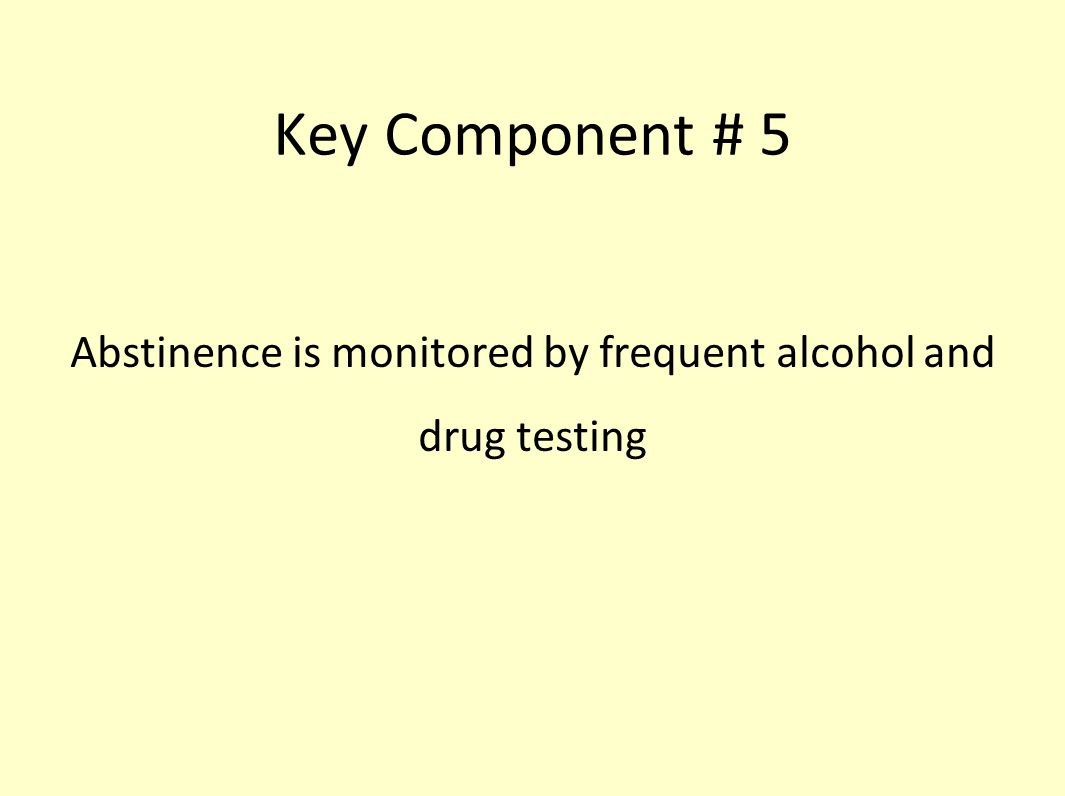 Key Component # 5 Abstinence is monitored by frequent alcohol and drug testing