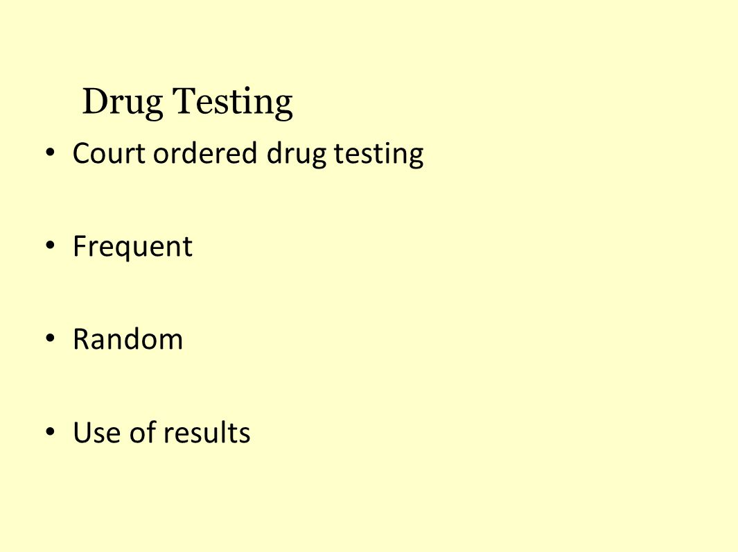 Court ordered drug testing Frequent Random Use of results Drug Testing
