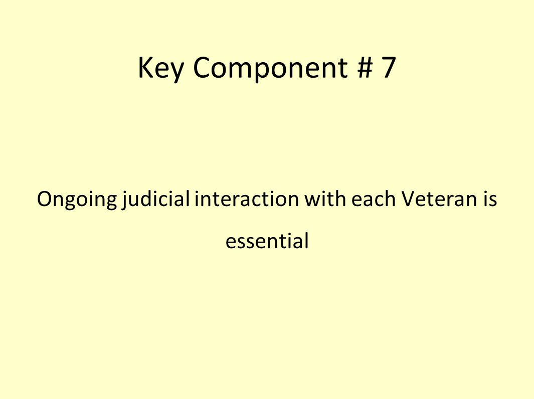Key Component # 7 Ongoing judicial interaction with each Veteran is essential
