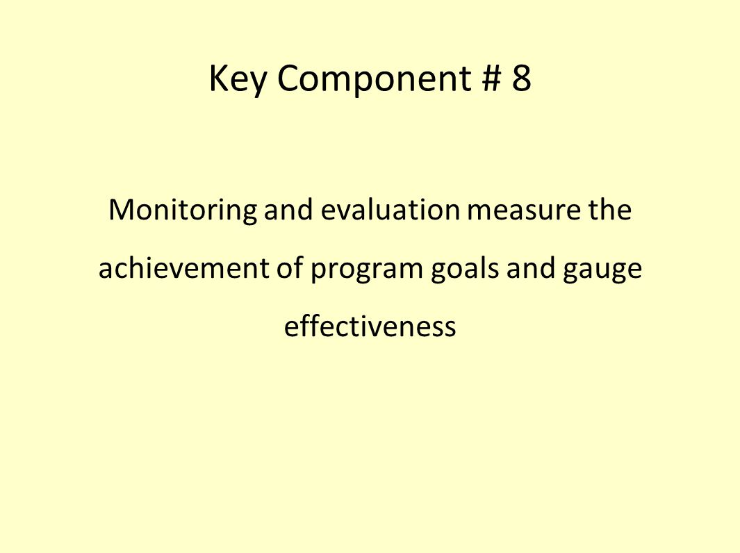 Key Component # 8 Monitoring and evaluation measure the achievement of program goals and gauge effectiveness