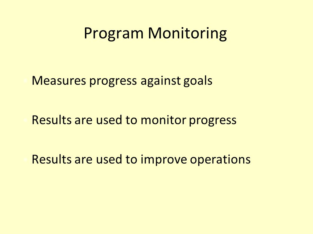 Program Monitoring Measures progress against goals Results are used to monitor progress Results are used to improve operations