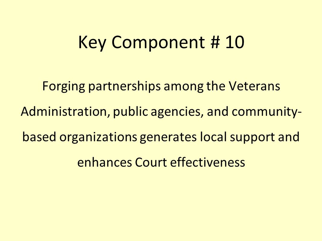 Key Component # 10 Forging partnerships among the Veterans Administration, public agencies, and community- based organizations generates local support and enhances Court effectiveness