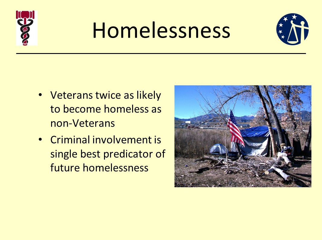 Homelessness Veterans twice as likely to become homeless as non-Veterans Criminal involvement is single best predicator of future homelessness
