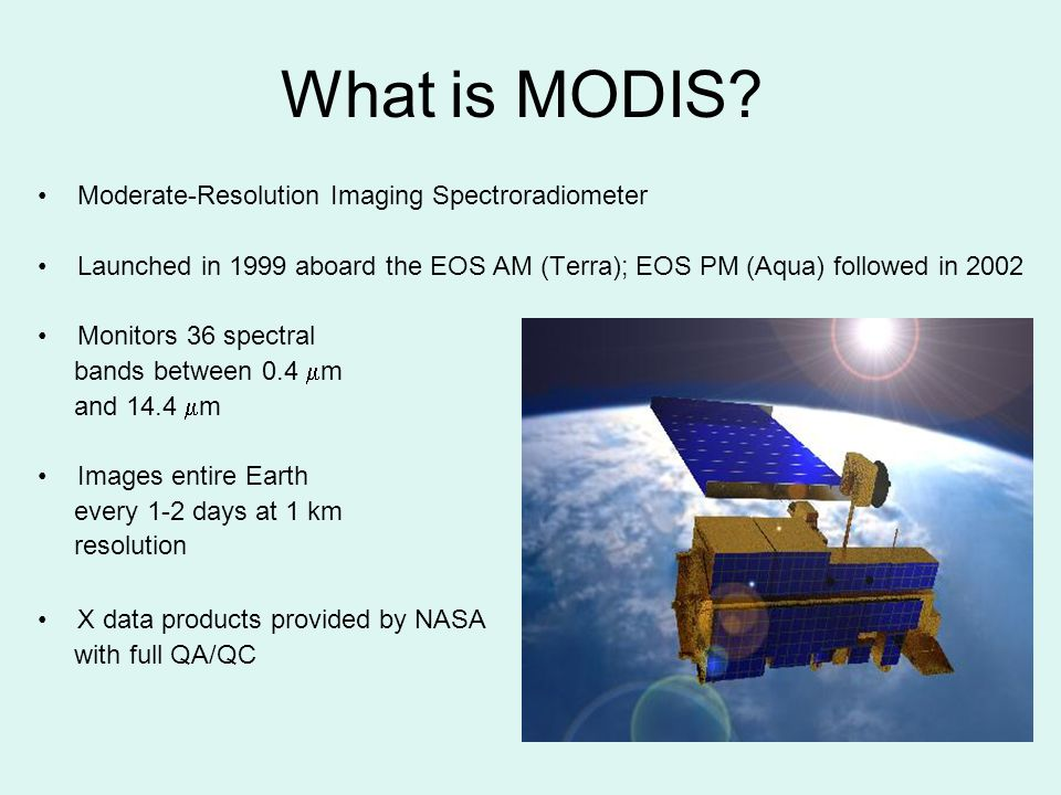 What is MODIS? Moderate-Resolution Imaging Spectroradiometer Launched in 1999 aboard the EOS AM (Terra); EOS PM (Aqua) followed in 2002 Monitors 36 sp