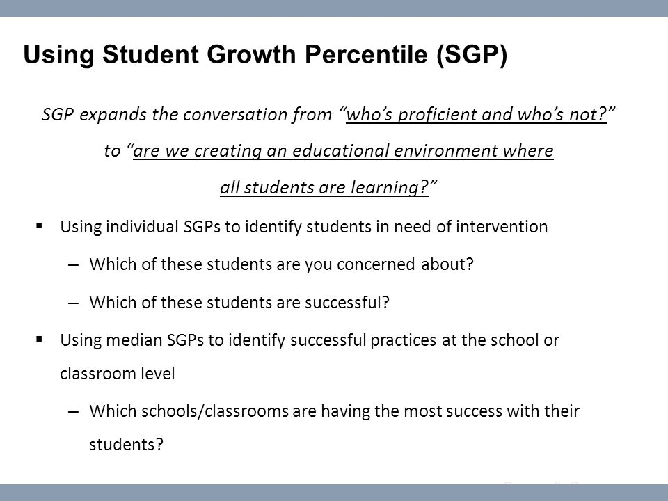 Course #: Course name Using Student Growth Percentile (SGP) SGP expands the conversation from who's proficient and who's not to are we creating an educational environment where all students are learning  Using individual SGPs to identify students in need of intervention – Which of these students are you concerned about.
