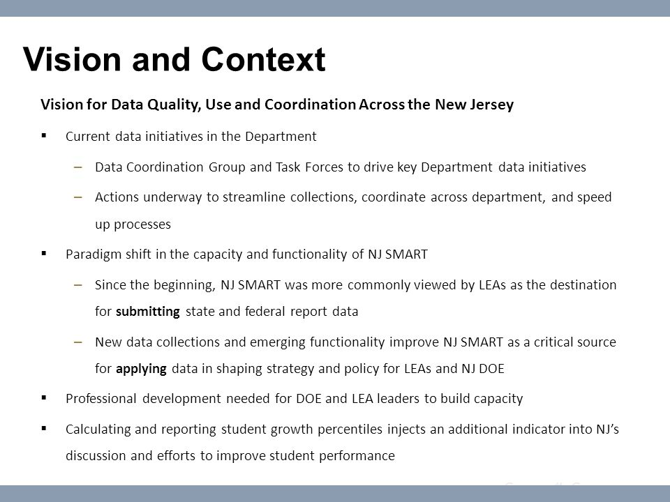 Course #: Course name Vision and Context Vision for Data Quality, Use and Coordination Across the New Jersey  Current data initiatives in the Department – Data Coordination Group and Task Forces to drive key Department data initiatives – Actions underway to streamline collections, coordinate across department, and speed up processes  Paradigm shift in the capacity and functionality of NJ SMART – Since the beginning, NJ SMART was more commonly viewed by LEAs as the destination for submitting state and federal report data – New data collections and emerging functionality improve NJ SMART as a critical source for applying data in shaping strategy and policy for LEAs and NJ DOE  Professional development needed for DOE and LEA leaders to build capacity  Calculating and reporting student growth percentiles injects an additional indicator into NJ's discussion and efforts to improve student performance