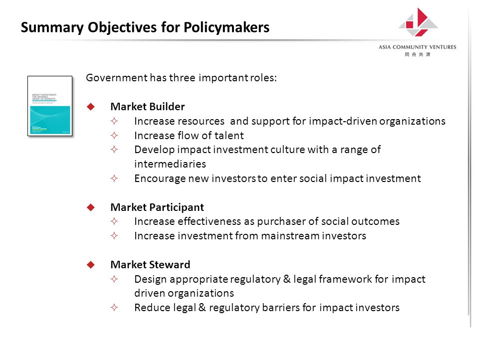 Summary Objectives for Policymakers Government has three important roles:  Market Builder  Increase resources and support for impact-driven organizations  Increase flow of talent  Develop impact investment culture with a range of intermediaries  Encourage new investors to enter social impact investment  Market Participant  Increase effectiveness as purchaser of social outcomes  Increase investment from mainstream investors  Market Steward  Design appropriate regulatory & legal framework for impact driven organizations  Reduce legal & regulatory barriers for impact investors