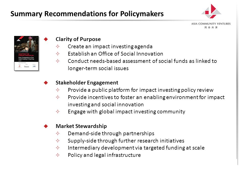 Summary Recommendations for Policymakers  Clarity of Purpose  Create an impact investing agenda  Establish an Office of Social Innovation  Conduct needs-based assessment of social funds as linked to longer-term social issues  Stakeholder Engagement  Provide a public platform for impact investing policy review  Provide incentives to foster an enabling environment for impact investing and social innovation  Engage with global impact investing community  Market Stewardship  Demand-side through partnerships  Supply-side through further research initiatives  Intermediary development via targeted funding at scale  Policy and legal infrastructure