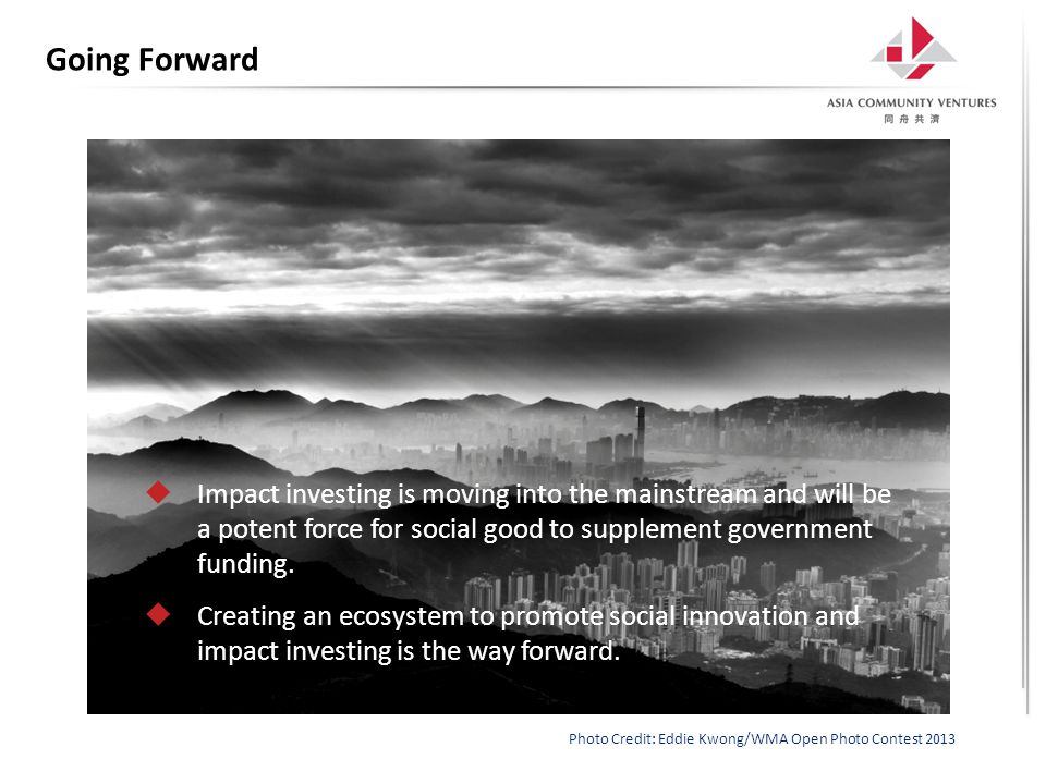 Going Forward  Impact investing is moving into the mainstream and will be a potent force for social good to supplement government funding.