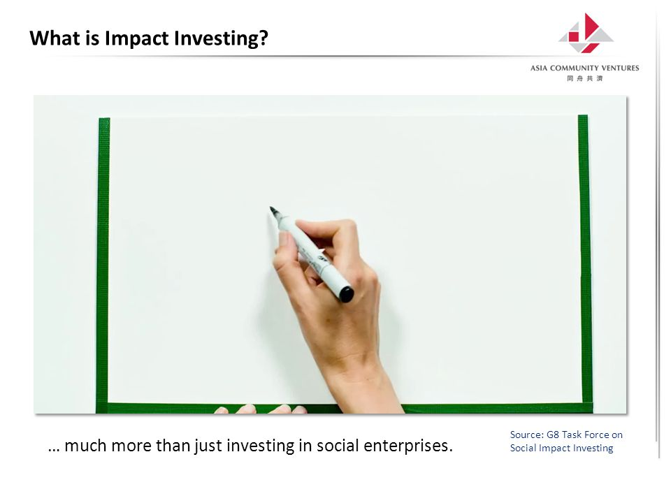 What is Impact Investing? Source: G8 Task Force on Social Impact Investing … much more than just investing in social enterprises.