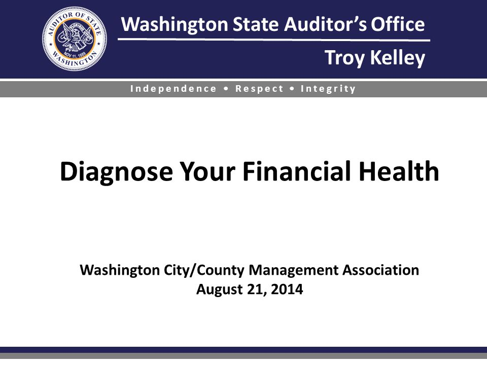 Washington State Auditor's Office Troy Kelley Independence Respect Integrity Diagnose Your Financial Health Washington City/County Management Association August 21, 2014