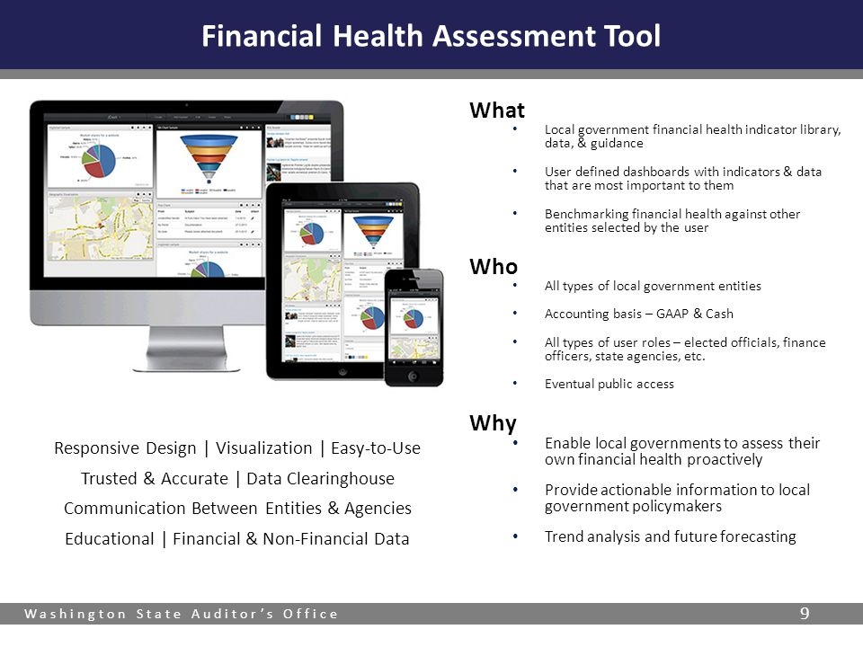 Washington State Auditor's Office 9 Financial Health Assessment Tool What Local government financial health indicator library, data, & guidance User defined dashboards with indicators & data that are most important to them Benchmarking financial health against other entities selected by the user Who All types of local government entities Accounting basis – GAAP & Cash All types of user roles – elected officials, finance officers, state agencies, etc.