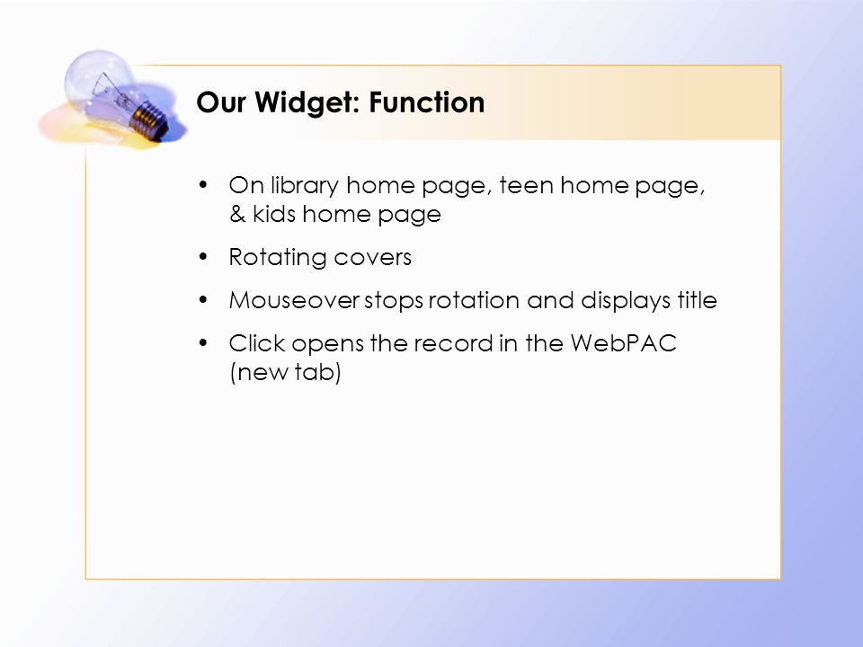 Our Widget: Function On library home page, teen home page, & kids home page Rotating covers Mouseover stops rotation and displays title Click opens the record in the WebPAC (new tab)