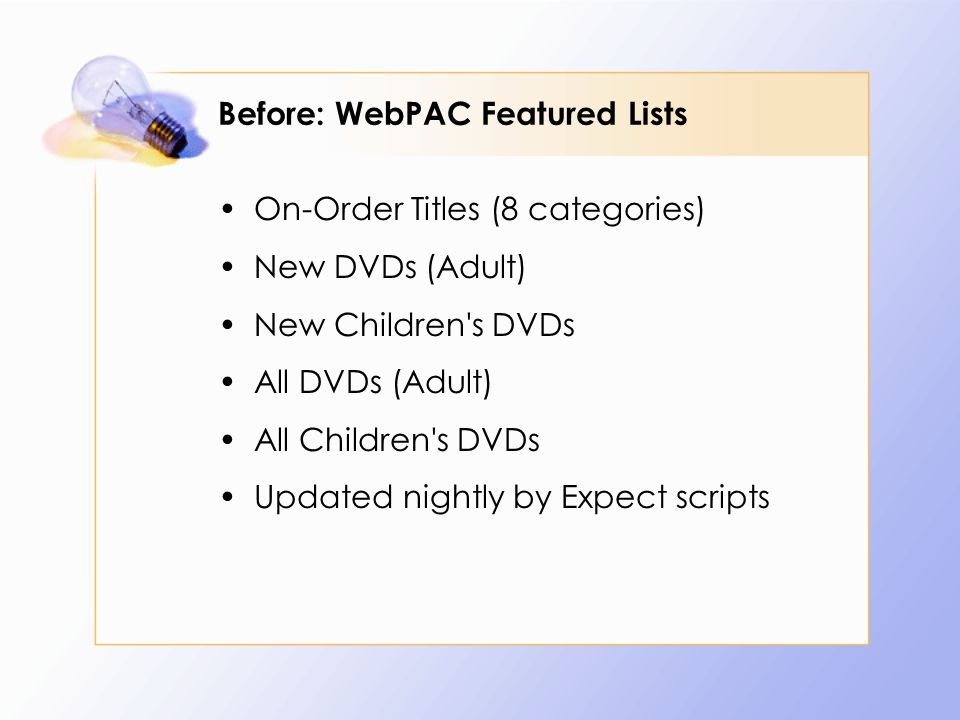 Before: WebPAC Featured Lists On-Order Titles (8 categories) New DVDs (Adult) New Children s DVDs All DVDs (Adult) All Children s DVDs Updated nightly by Expect scripts