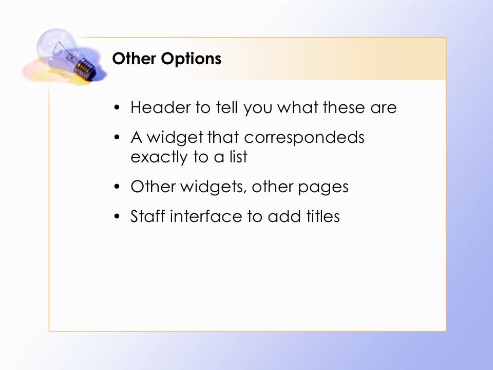 Other Options Header to tell you what these are A widget that correspondeds exactly to a list Other widgets, other pages Staff interface to add titles
