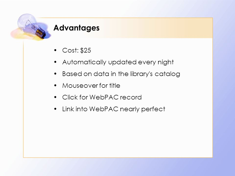 Advantages Cost: $25 Automatically updated every night Based on data in the library s catalog Mouseover for title Click for WebPAC record Link into WebPAC nearly perfect