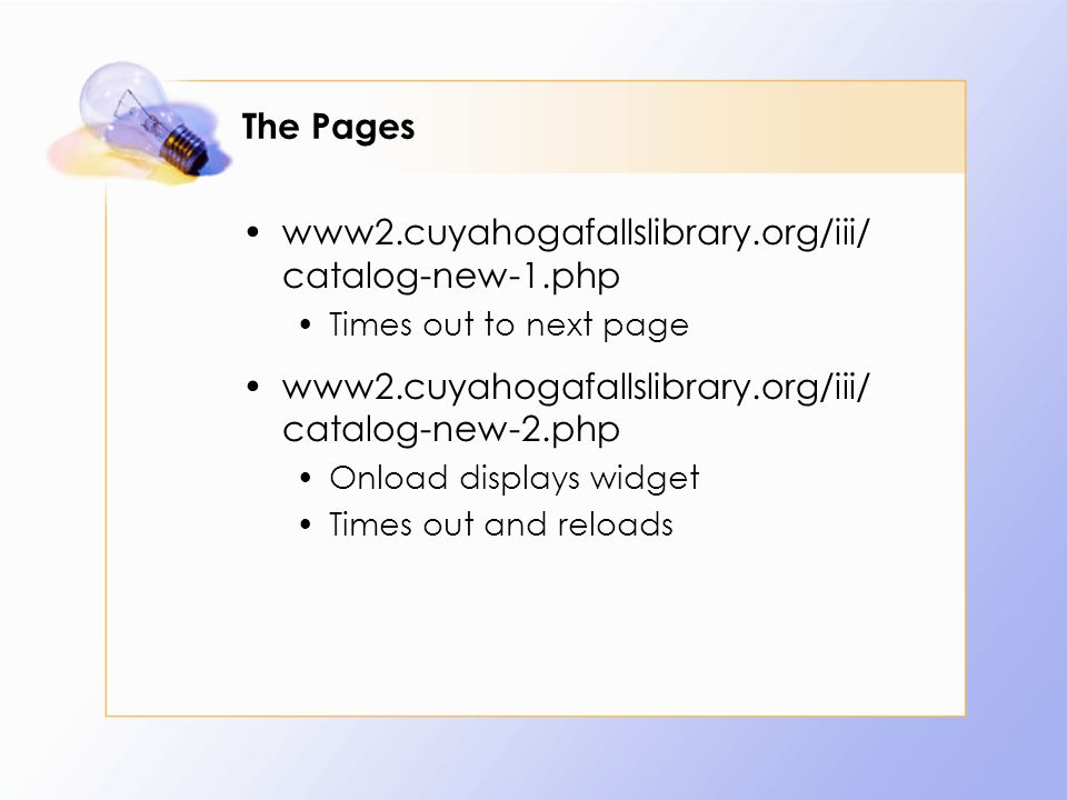 The Pages www2.cuyahogafallslibrary.org/iii/ catalog-new-1.php Times out to next page www2.cuyahogafallslibrary.org/iii/ catalog-new-2.php Onload displays widget Times out and reloads