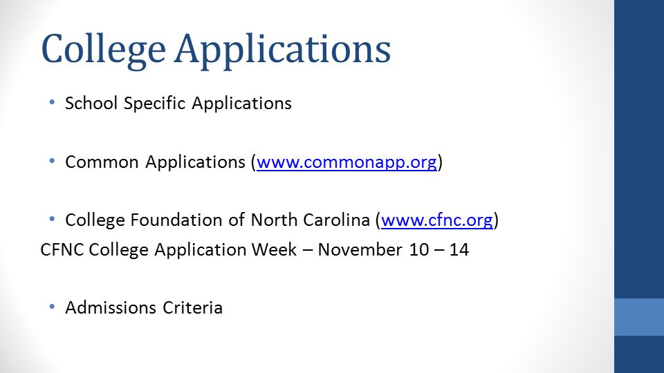 College Applications School Specific Applications Common Applications (www.commonapp.org)www.commonapp.org College Foundation of North Carolina (www.cfnc.org)www.cfnc.org CFNC College Application Week – November 10 – 14 Admissions Criteria
