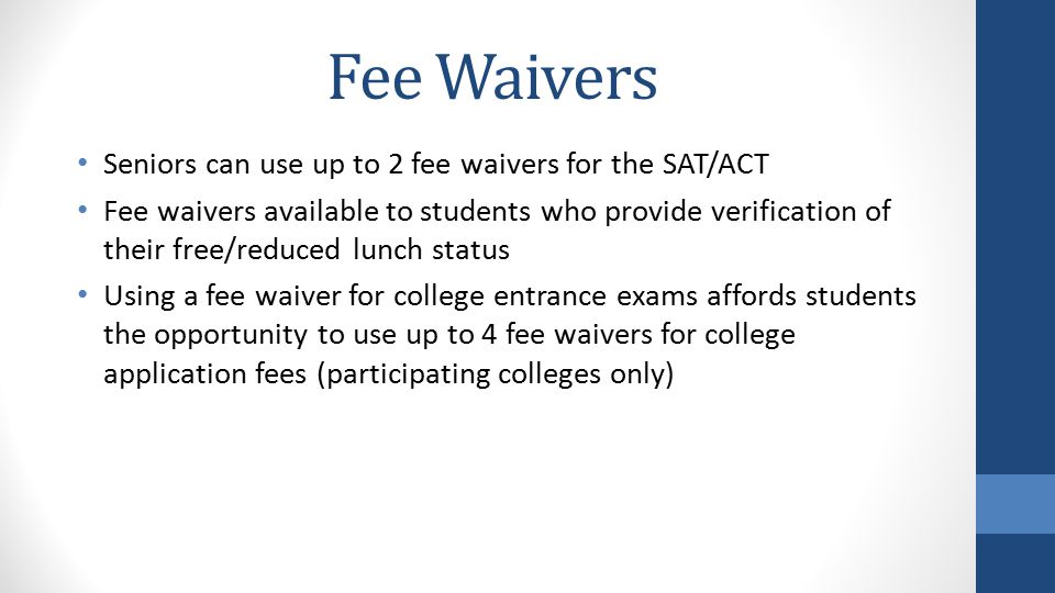 Fee Waivers Seniors can use up to 2 fee waivers for the SAT/ACT Fee waivers available to students who provide verification of their free/reduced lunch status Using a fee waiver for college entrance exams affords students the opportunity to use up to 4 fee waivers for college application fees (participating colleges only)