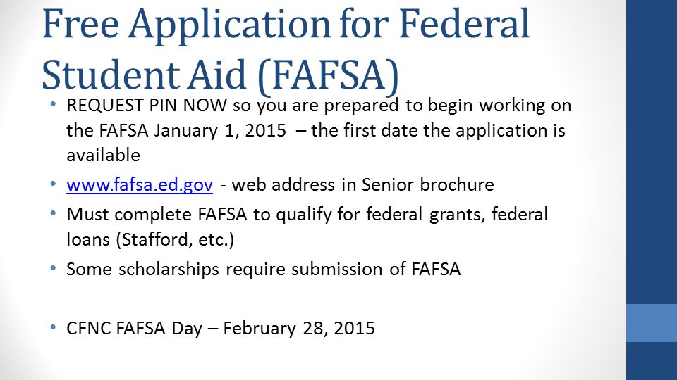 Free Application for Federal Student Aid (FAFSA) REQUEST PIN NOW so you are prepared to begin working on the FAFSA January 1, 2015 – the first date the application is available www.fafsa.ed.gov - web address in Senior brochure www.fafsa.ed.gov Must complete FAFSA to qualify for federal grants, federal loans (Stafford, etc.) Some scholarships require submission of FAFSA CFNC FAFSA Day – February 28, 2015