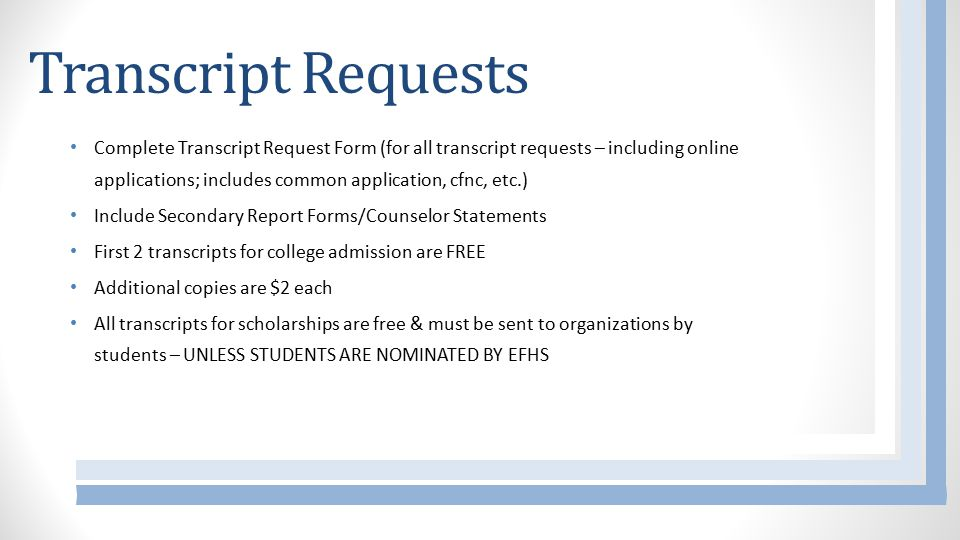 Transcript Requests Complete Transcript Request Form (for all transcript requests – including online applications; includes common application, cfnc, etc.) Include Secondary Report Forms/Counselor Statements First 2 transcripts for college admission are FREE Additional copies are $2 each All transcripts for scholarships are free & must be sent to organizations by students – UNLESS STUDENTS ARE NOMINATED BY EFHS