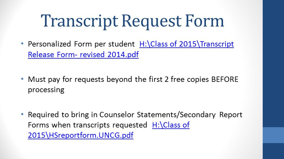 Transcript Request Form Personalized Form per student H:\Class of 2015\Transcript Release Form- revised 2014.pdfH:\Class of 2015\Transcript Release Form- revised 2014.pdf Must pay for requests beyond the first 2 free copies BEFORE processing Required to bring in Counselor Statements/Secondary Report Forms when transcripts requested H:\Class of 2015\HSreportform.UNCG.pdfH:\Class of 2015\HSreportform.UNCG.pdf