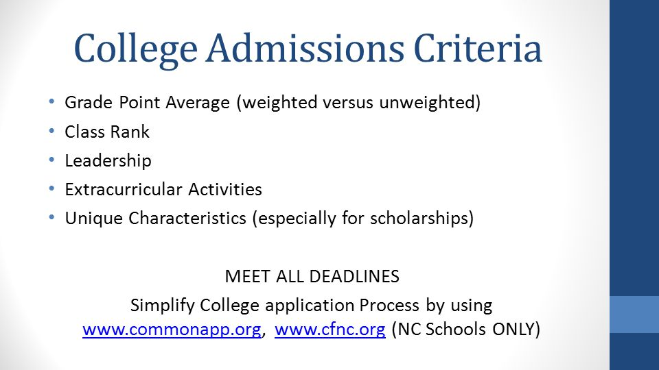 College Admissions Criteria Grade Point Average (weighted versus unweighted) Class Rank Leadership Extracurricular Activities Unique Characteristics (especially for scholarships) MEET ALL DEADLINES Simplify College application Process by using www.commonapp.org, www.cfnc.org (NC Schools ONLY) www.commonapp.orgwww.cfnc.org