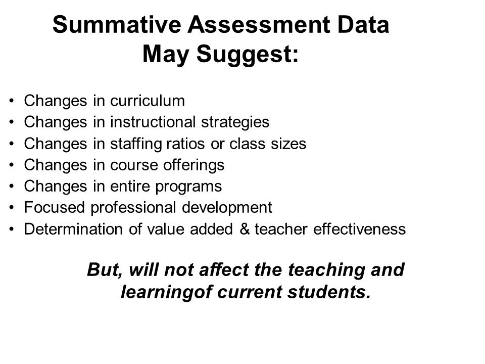 Summative Assessment Data May Suggest: Changes in curriculum Changes in instructional strategies Changes in staffing ratios or class sizes Changes in course offerings Changes in entire programs Focused professional development Determination of value added & teacher effectiveness But, will not affect the teaching and learningof current students.