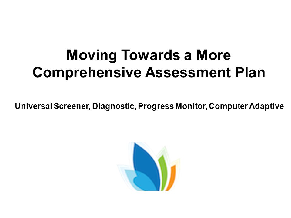 Moving Towards a More Comprehensive Assessment Plan Universal Screener, Diagnostic, Progress Monitor, Computer Adaptive