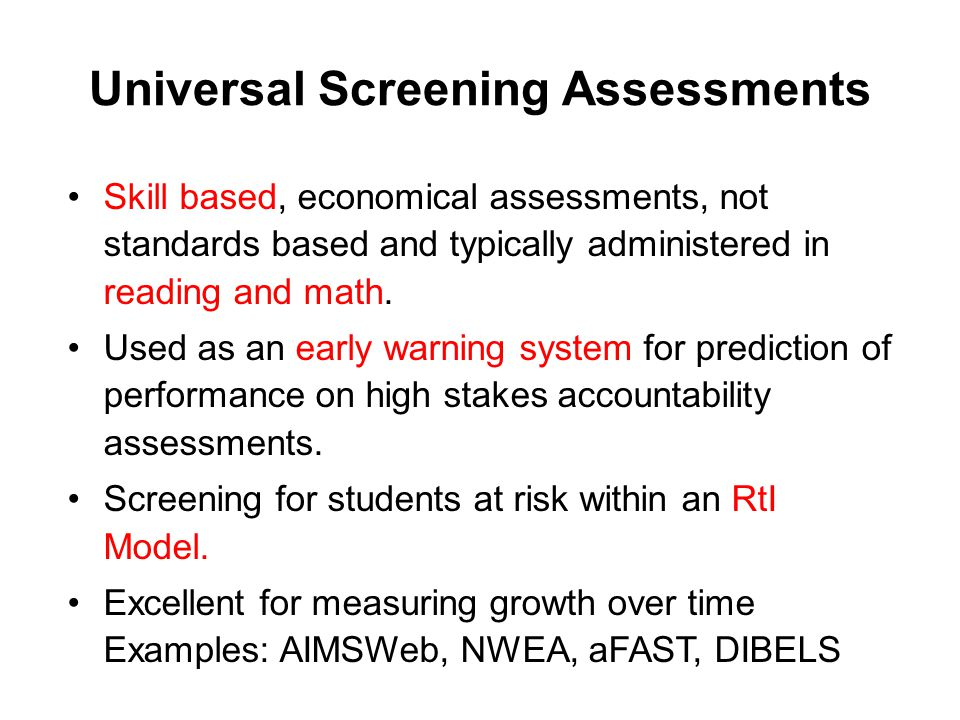 Universal Screening Assessments Skill based, economical assessments, not standards based and typically administered in reading and math.