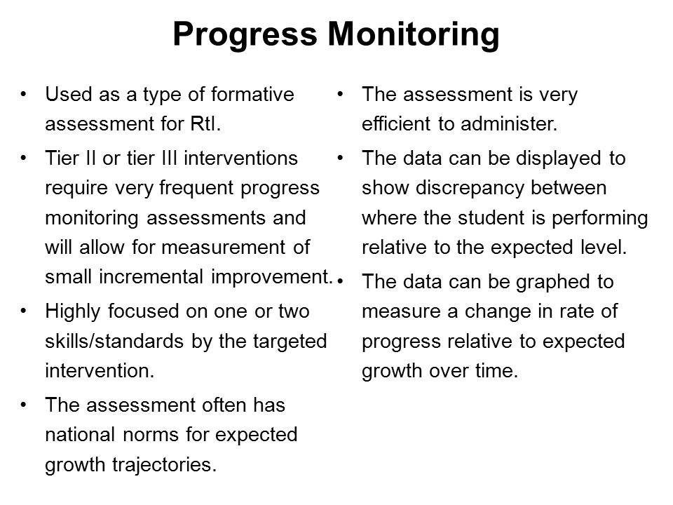 Progress Monitoring Used as a type of formative assessment for RtI.