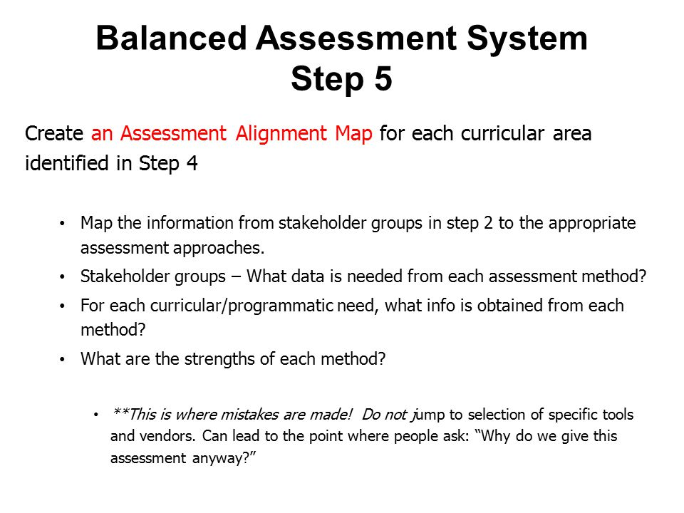 Balanced Assessment System Step 5 Create an Assessment Alignment Map for each curricular area identified in Step 4 Map the information from stakeholder groups in step 2 to the appropriate assessment approaches.