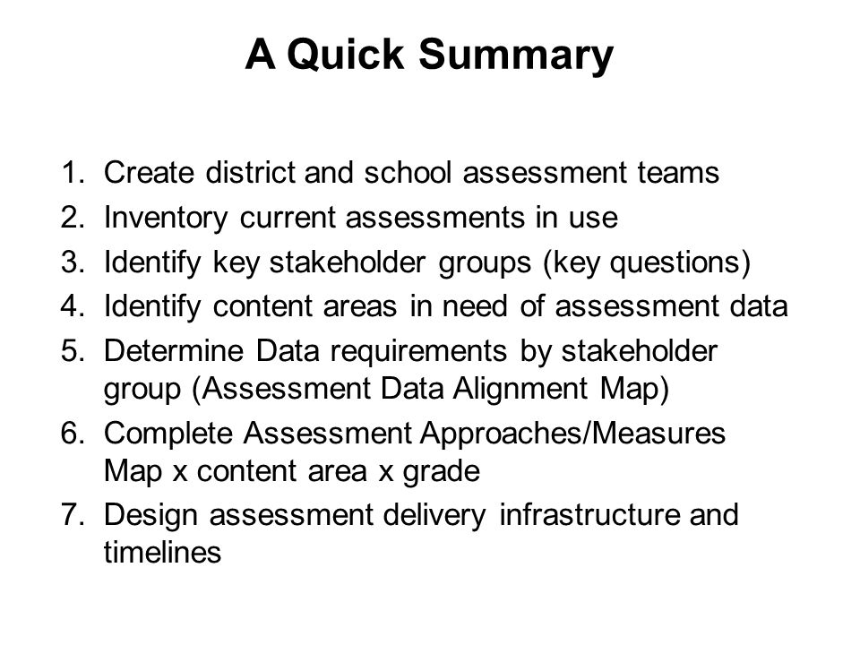A Quick Summary 1.Create district and school assessment teams 2.Inventory current assessments in use 3.Identify key stakeholder groups (key questions) 4.Identify content areas in need of assessment data 5.Determine Data requirements by stakeholder group (Assessment Data Alignment Map) 6.Complete Assessment Approaches/Measures Map x content area x grade 7.Design assessment delivery infrastructure and timelines