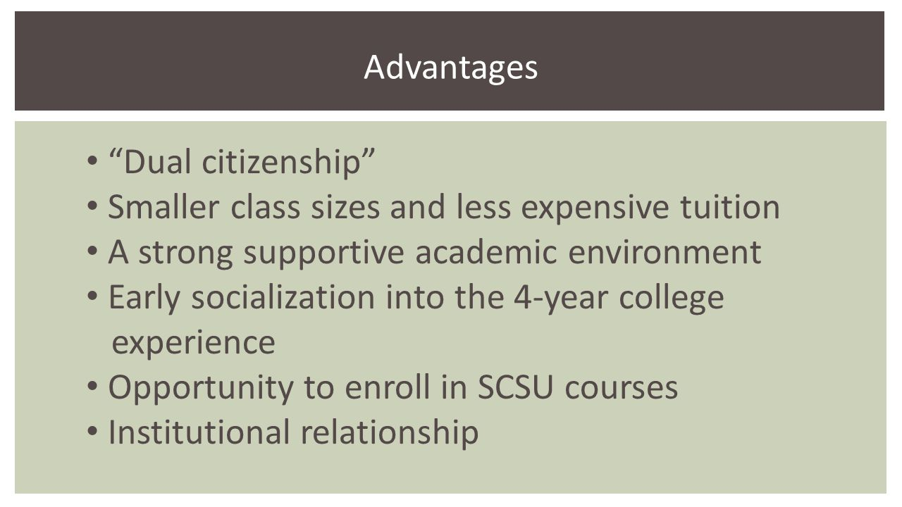 Dual citizenship Smaller class sizes and less expensive tuition A strong supportive academic environment Early socialization into the 4-year college experience Opportunity to enroll in SCSU courses Institutional relationship Advantages