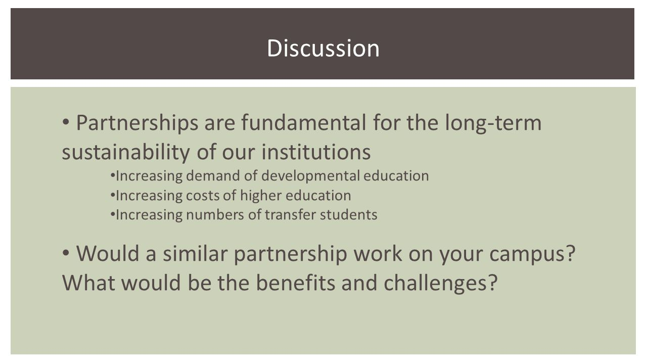 Partnerships are fundamental for the long-term sustainability of our institutions Increasing demand of developmental education Increasing costs of higher education Increasing numbers of transfer students Would a similar partnership work on your campus.