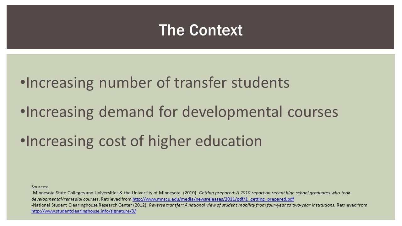 Increasing number of transfer students Increasing demand for developmental courses Increasing cost of higher education The Context Sources: -Minnesota State Colleges and Universities & the University of Minnesota.