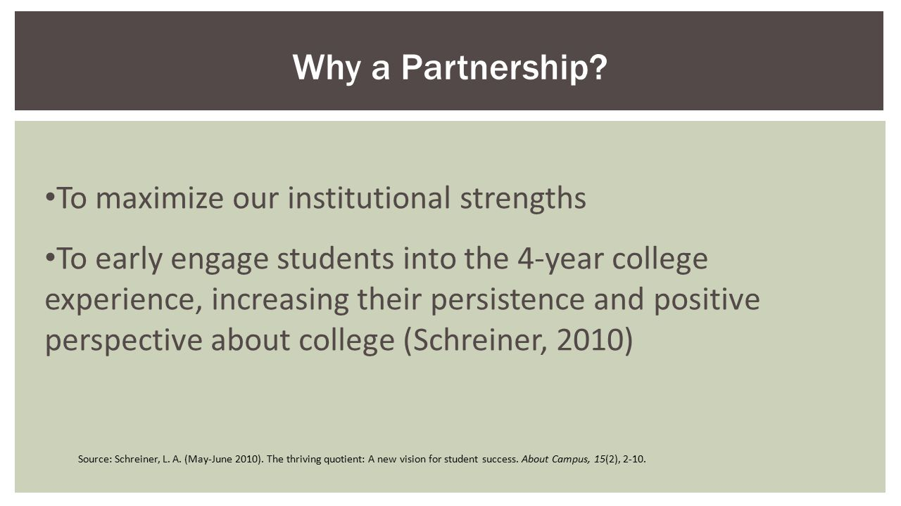 To maximize our institutional strengths To early engage students into the 4-year college experience, increasing their persistence and positive perspective about college (Schreiner, 2010) Why a Partnership.