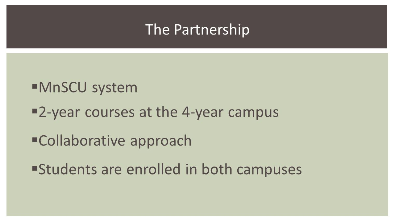  MnSCU system  2-year courses at the 4-year campus  Collaborative approach  Students are enrolled in both campuses The Partnership