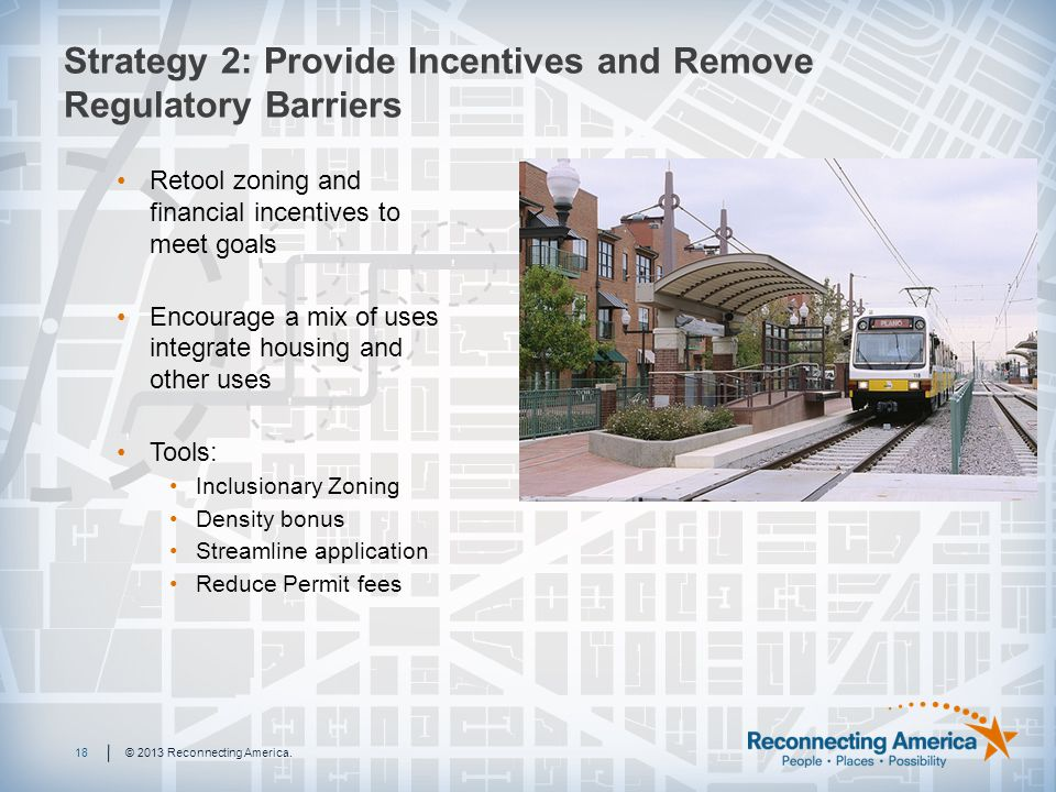 Strategy 2: Provide Incentives and Remove Regulatory Barriers 18© 2013 Reconnecting America.