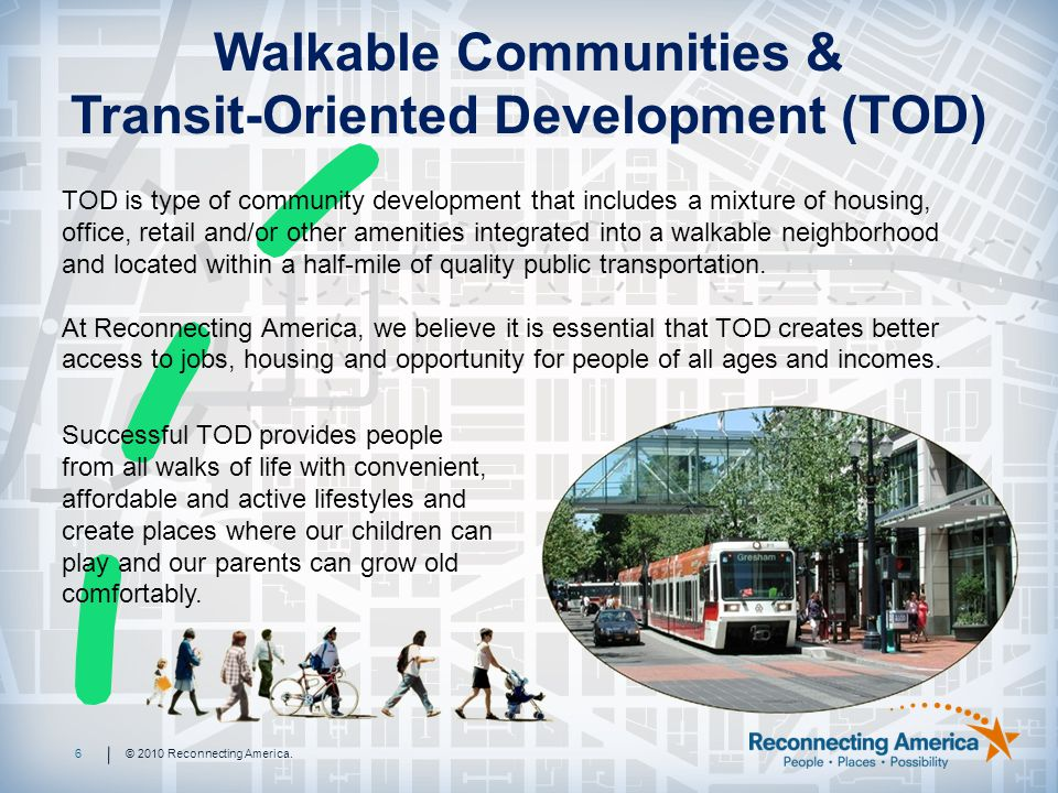 TOD is type of community development that includes a mixture of housing, office, retail and/or other amenities integrated into a walkable neighborhood and located within a half-mile of quality public transportation.