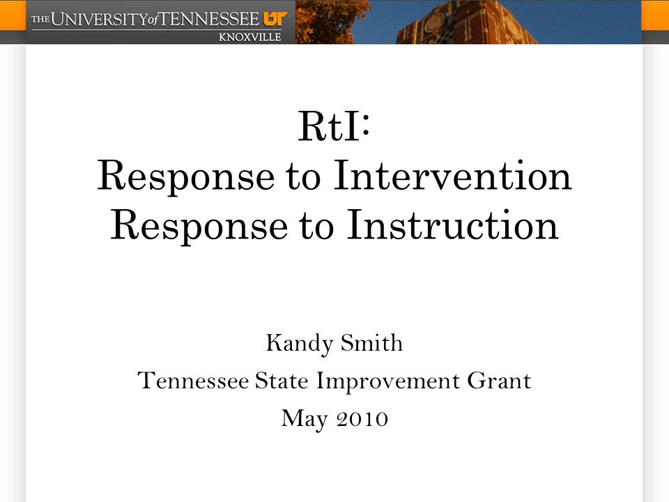 RtI: Response to Intervention Response to Instruction Kandy Smith Tennessee State Improvement Grant May 2010