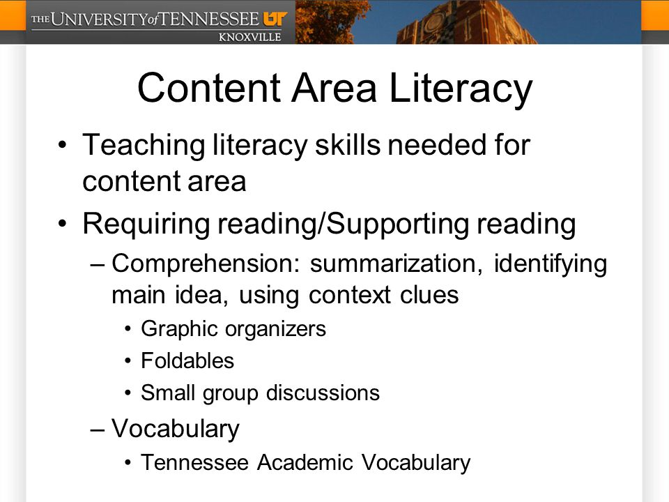 Content Area Literacy Teaching literacy skills needed for content area Requiring reading/Supporting reading –Comprehension: summarization, identifying main idea, using context clues Graphic organizers Foldables Small group discussions –Vocabulary Tennessee Academic Vocabulary